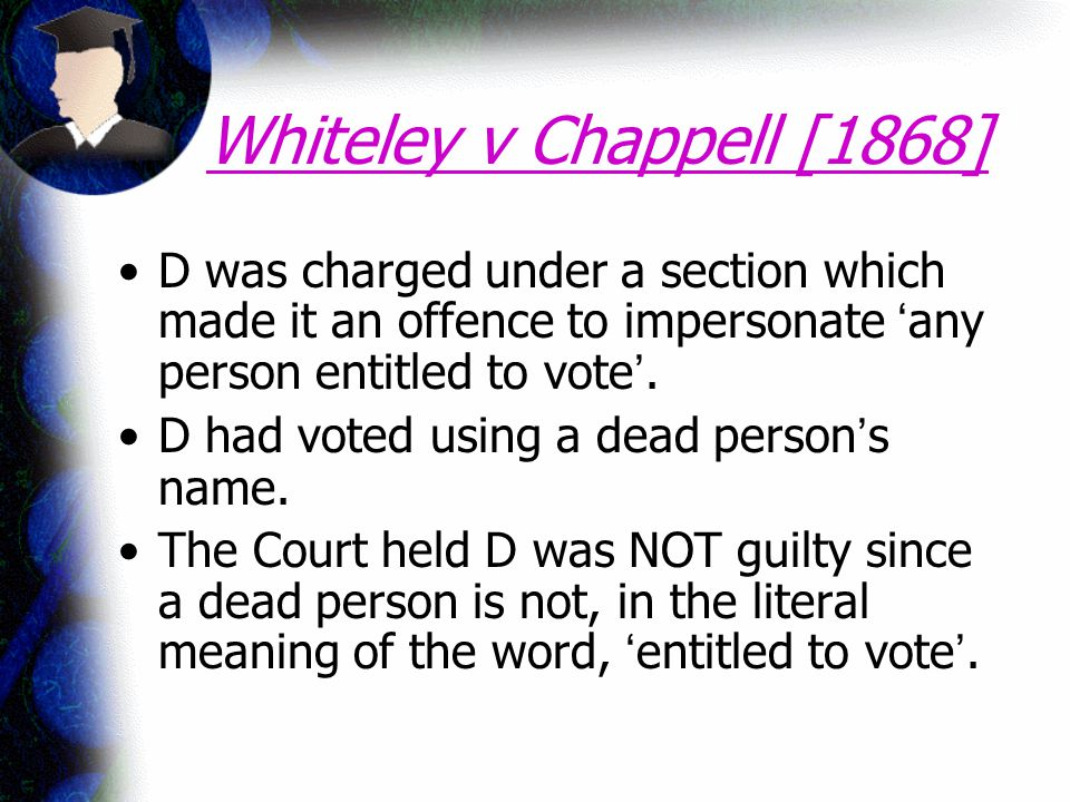 Whiteley v Chappell [1868] D was charged under a section which made it an offence to impersonate 'any person entitled to vote'.